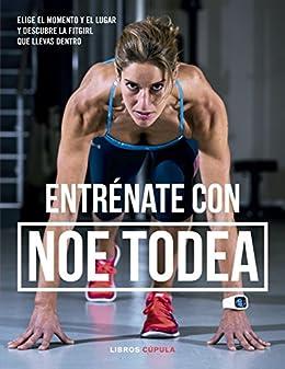 Entrénate con Noe Todea: Elige el momento y el lugar y descubre la fitgirl que llevas dentro (Spanish Edition)