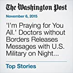 'I'm Praying for You All.' Doctors without Borders Releases Messages with U.S. Military on Night of Bombing | Dan Lamothe