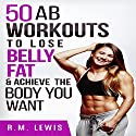 Workouts to Lose Belly Fat: The Top 50 Ab Workouts to Lose Belly Fat, Get a Six-Pack & Achieve the Body You Want Audiobook by R.M. Lewis Narrated by Elizabeth Rose Glazener