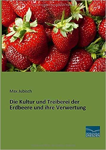 Die Kultur und Treiberei der Erdbeere und ihre Verwertung