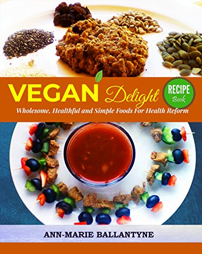 Vegan Delight: Wholesome, Healthful and Simple Foods for Health Reform (Recipe Book) by Ann-Marie Ballantyne