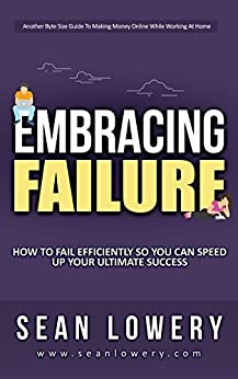 Embracing Failure: How to Fail Efficiently and Quickly So You Can Speed Up Ultimate Success by [Lowery, Sean]