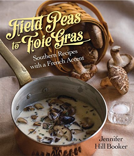 Field Peas to Foie Gras: Southern Recipes with a French Accent by Jennifer Booker
