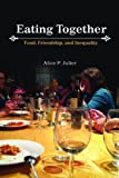 Eating Together: Food, Friendship and Inequality, Alice P. Julier, 0252079183