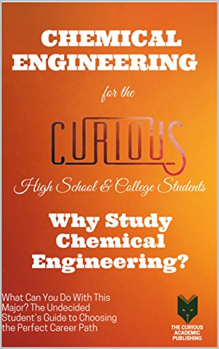 Chemical Engineering for the Curious High School & College Students: Why  Study Chemical Engineering? (The Undecided Student's Guide to Choosing the