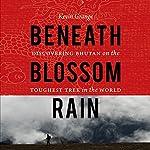 Beneath Blossom Rain: Discovering Bhutan on the Toughest Trek in the World   Kevin Grange