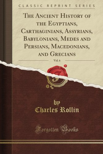 The Ancient History of the Egyptians, Carthaginians, Assyrians, Babylonians, Medes and Persians, Macedonians, and Grecians, Vol. 6 (Classic Reprint) pdf