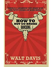 How to Not go Broke Ranching: Things I Learned the Hard Way in Fifty Years of Ranching