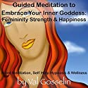 Guided Meditation to Embrace Your Inner Goddess: Femininity Strength & Happiness, Silent Meditation, Self Help Hypnosis & Wellness Speech by Val Gosselin Narrated by Val Gosselin