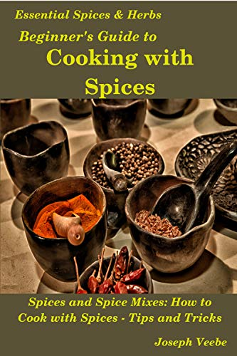 Beginner's Guide to Cooking with Spices (Essential Spices and Herbs Book 9) by [Veebe, Joseph]