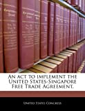 An Act to Implement the United States-Singapore Free Trade Agreement, , 1240291159