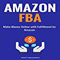 Amazon FBA: Make Money Online with Fulfillment by Amazon Audiobook by Matt Feldman Narrated by Michael Hatak