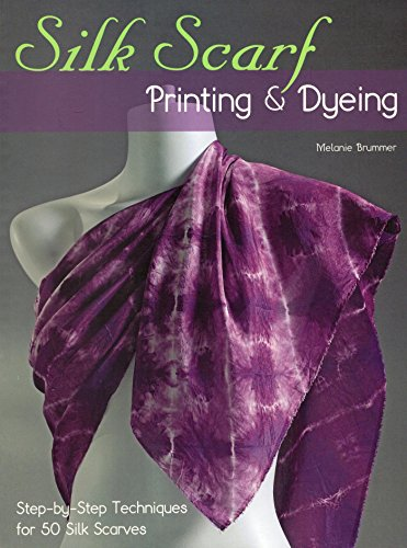 Silk Scarf Printing & Dyeing: Step-by-Step Techniques for 50 Silk Scarves (Dyeing Silk)