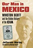 img - for Our Man in Mexico: Winston Scott and the Hidden History of the CIA by Morley, Jefferson published by University Press of Kansas book / textbook / text book