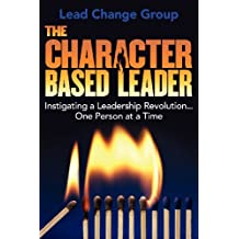 The Character-Based Leader: Instigating a Leadership Revolution...One Person at a Time