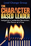 The Character-Based Leader, Lead Change Group Inc., 145751222X