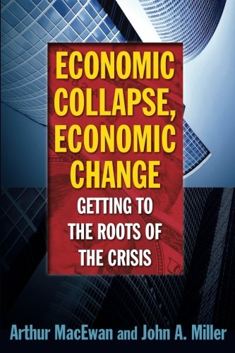 Economic Collapse, Economic Change: Getting to the Roots of the Crisis by Macewan Arthur Miller