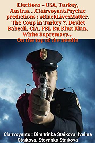 Elections - USA, Turkey, Austria....Clairvoyant/Psychic predictions : #BlackLivesMatter, The Coup in Turkey ?, Devlet Bahçeli, CIA, FBI, Ku Klux Klan, White Supremacy... On the top of the needle by [Staikova, Dimitrinka, Staikova, Ivelina, Staikova, Stoyanka]