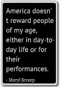 America doesn't reward people of my age, eithe... - Meryl Streep quotes fridge magnet, Black