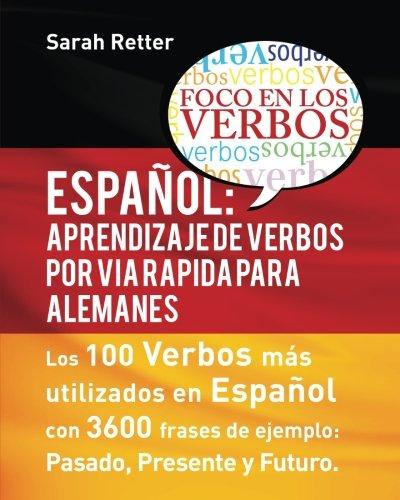 Espaniol: Aprendizaje de Verbos por Via Rapida para Alemanes: Los 100 verbos más usados en español con 3600 frases de ejemplo: Pasado. Presente. Futuro