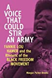 A Voice That Could Stir an Army: Fannie Lou Hamer and the Rhetoric of the Black Freedom Movement (Race, Rhetoric, and Media Series)