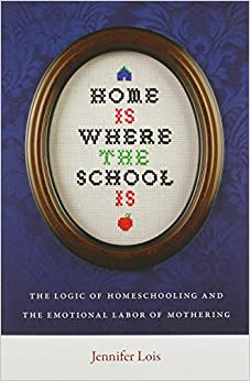 Home Is Where the School Is: The Logic of Homeschooling and the Emotional Labor of Mothering by Lois Jennifer (2012-12-17)