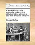 A Description of a New Instrument for Taking the Latitude or Other Altitudes at Sea with Directions for Its Use, George Hadley, 1170586902