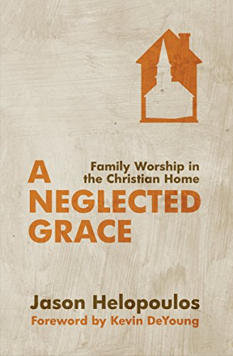 A Neglected Grace: Family Worship in the Christian Home