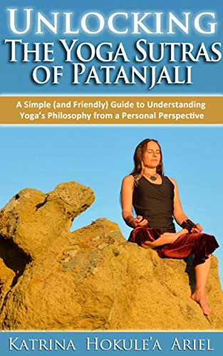 Unlocking the Yoga Sutras of Patanjali: A Simple (and Friendly) Guide to Understanding Yogas Philosophy from a Personal Perspective