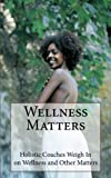 Wellness Matters: Holistic Life Coaches Weigh In on Wellness and Other Matters
