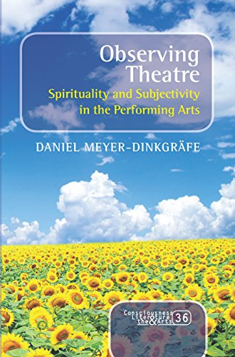 Observing Theatre: Spirituality and Subjectivity in the Performing Arts (Consciousness, Literature and the Arts) Daniel Meyer-Dinkgrafe