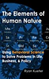 The Elements of Human Nature: Using Behavioral Science to Solve Problems in Life, Business, & Policy