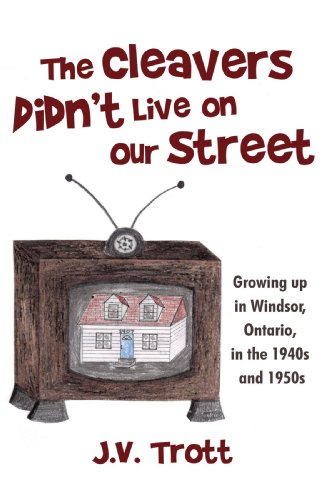 The Cleaver's Didn't Live on Our Street: Growing Up in Windsor, Ontario, in the 1940s and 1950s