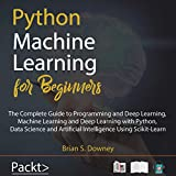 Python Machine Learning for Beginners: The Complete Guide to Programming and Deep Learning, Machine Learning and Deep Learning with Python, Data Science and Artificial Intelligence Using Scikit-Learn