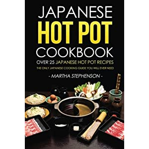 Japanese Hot Pot Cookbook - Over 25 Japanese Hot Pot Recipes: The Only Japanese Cooking Guide You Will Ever Need