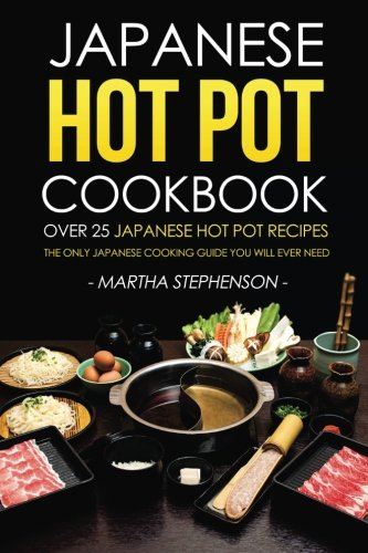 Japanese Hot Pot Cookbook - Over 25 Japanese Hot Pot Recipes: The Only Japanese Cooking Guide You Will Ever Need (Japanese Hot Pot Book compare prices)