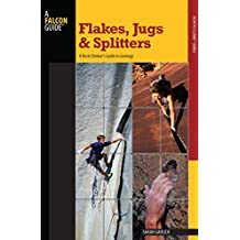 Flakes, Jugs, and Splitters: A Rock Climber's Guide to Geology (How To Climb Series)