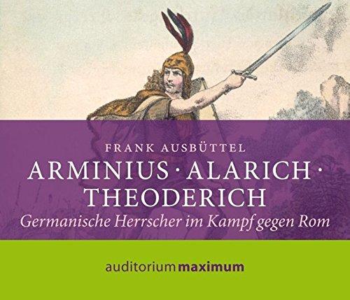 Arminius - Alarich - Theoderich: Germanische Herrscher im Kampf gegen Rom