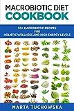 Macrobiotic Diet Cookbook: 50 Macrobiotic Recipes for Holistic Wellness and High Energy Levels (Volume 1)