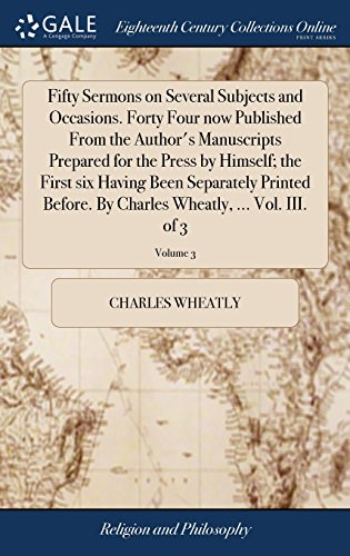 Fifty Sermons on Several Subjects and Occasions. Forty Four now Published From the Author's Manuscripts Prepared for the Press by Himself; the First ... Charles Wheatly, ... Vol. III. of 3; Volume 3