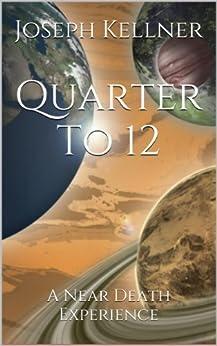 Quarter To 12 - A Near Death Experience by [Kellner, Joseph]