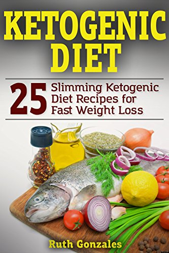 Ketogenic Diet: 25 Slimming Ketogenic Diet Recipes for Fast Weight Loss by Ruth Gonzales