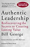 Authentic Leadership: Rediscovering the Secrets to Creating Lasting Value (J–B Warren Bennis Series)