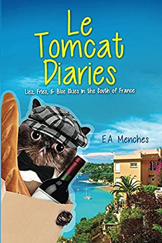Le Tomcat Diaries: Lies, Fries, & Blue Skies in the South of France (Relocate To France)