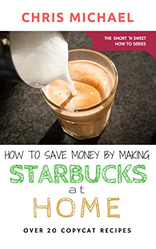 How to Save Money by Making Starbucks at Home: Over 20 Starbucks Copycat  Recipes (The Short 'N' Sweet How To Series Book 1)