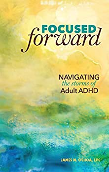 Focused Forward: Navigating the Storms of Adult ADHD by [Ochoa, James M.]