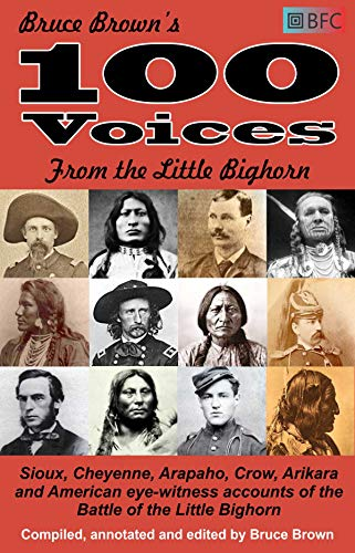 100 Voices from the Little Bighorn: Sioux, Cheyenne, Arapaho, Crow, Arikara and American eye-witness accounts of the Battle of the Little Bighorn (Annotated)