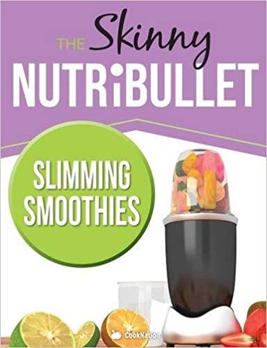 The Skinny NUTRiBULLET Slimming Smoothies Recipe Book: Delicious & Nutritious Calorie Counted Smoothies To Help You Lose Weight & Feel Great!