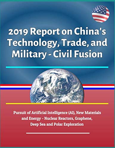 2019 Report on China's Technology, Trade, and Military - Civil Fusion: Pursuit of Artificial Intelligence (AI), New Materials and Energy - Nuclear Reactors, Graphene, Deep Sea and Polar Exploration (History Of Science And Technology In China)
