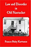 Law and Disorder in Old Nantucket, Frances Ruley Karttunen, 0979342309